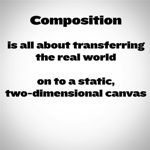 Composition is all about transferring the real world on to a static, two-di