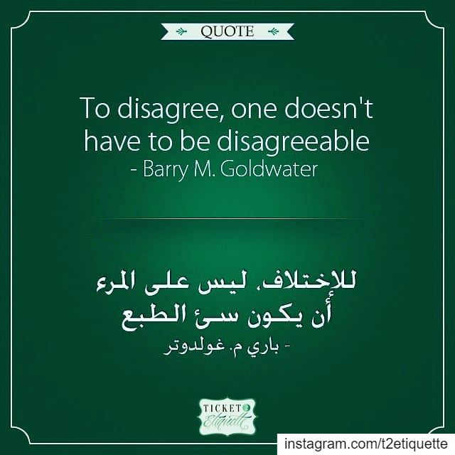 To  disagree, one doesn't have to be  disagreeable - Barry M. Goldwater لل (Lebanon)