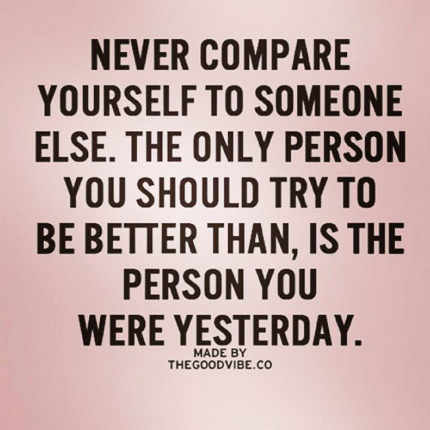 Never compare yourself to anyone else. Be yourself and do whatever makes...